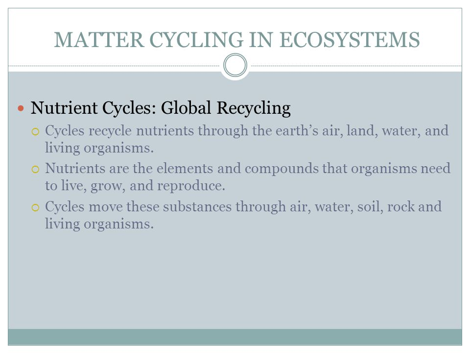 MATTER CYCLING IN ECOSYSTEMS Nutrient Cycles: Global Recycling  Cycles recycle nutrients through the earth's air, land, water, and living organisms.
