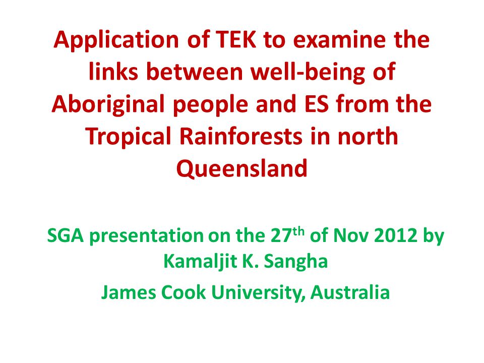 Application of TEK to examine the links between well-being of Aboriginal people and ES from the Tropical Rainforests in north Queensland SGA presentation on the 27 th of Nov 2012 by Kamaljit K.