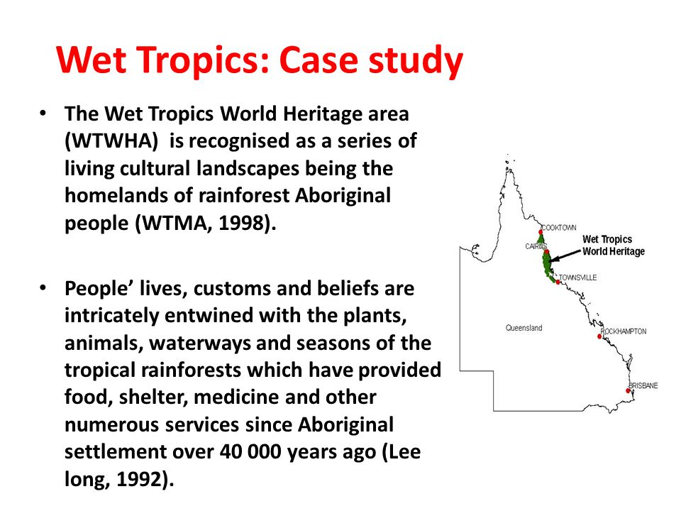 Wet Tropics: Case study The Wet Tropics World Heritage area (WTWHA) is recognised as a series of living cultural landscapes being the homelands of rainforest Aboriginal people (WTMA, 1998).