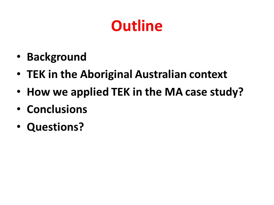 Outline Background TEK in the Aboriginal Australian context How we applied TEK in the MA case study.