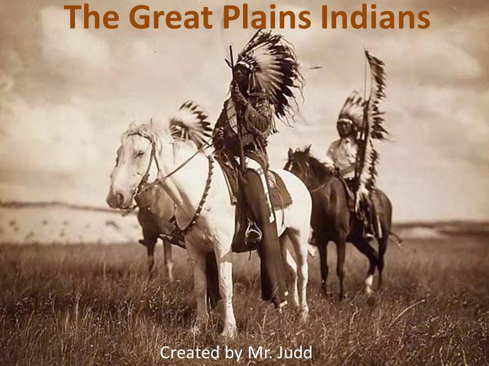 The Great Plains Indians Created by Mr. Judd