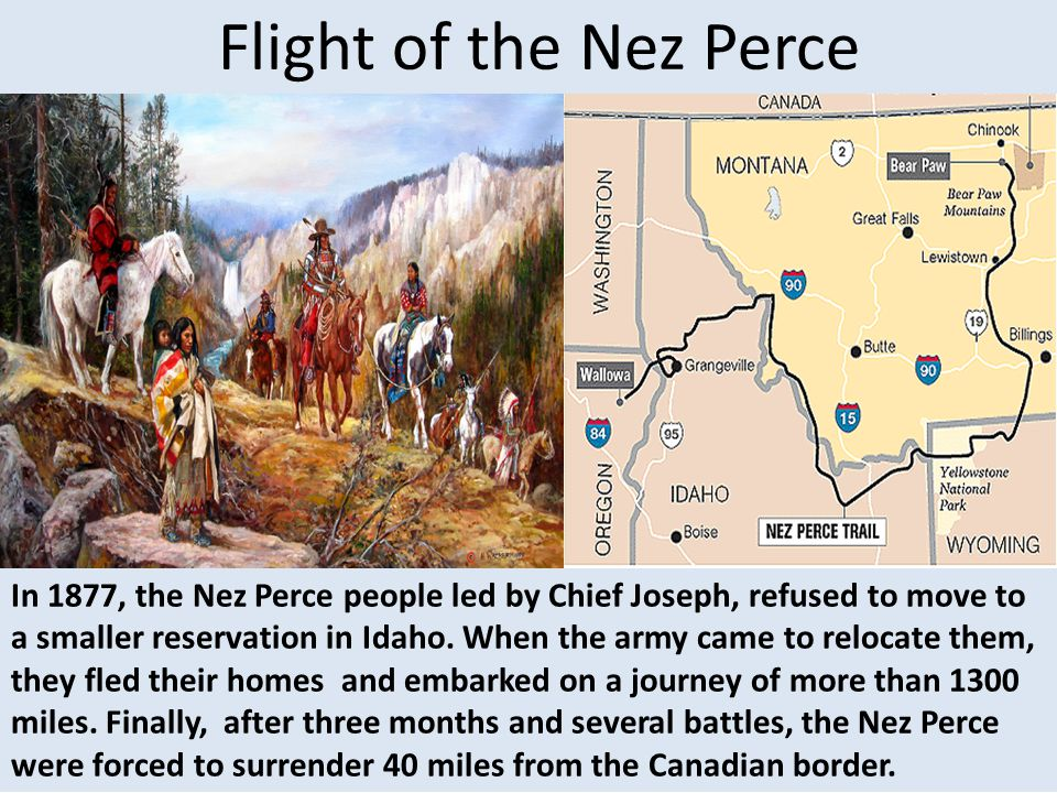 Flight of the Nez Perce In 1877, the Nez Perce people led by Chief Joseph, refused to move to a smaller reservation in Idaho. When the army came to re