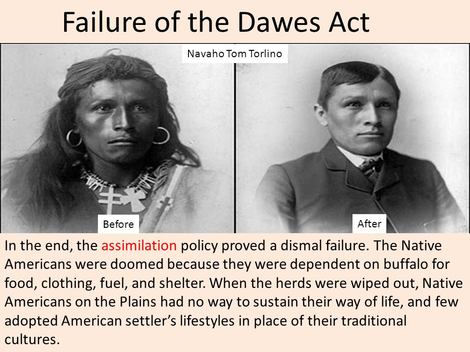 Failure of the Dawes Act In the end, the assimilation policy proved a dismal failure. The Native Americans were doomed because they were dependent on