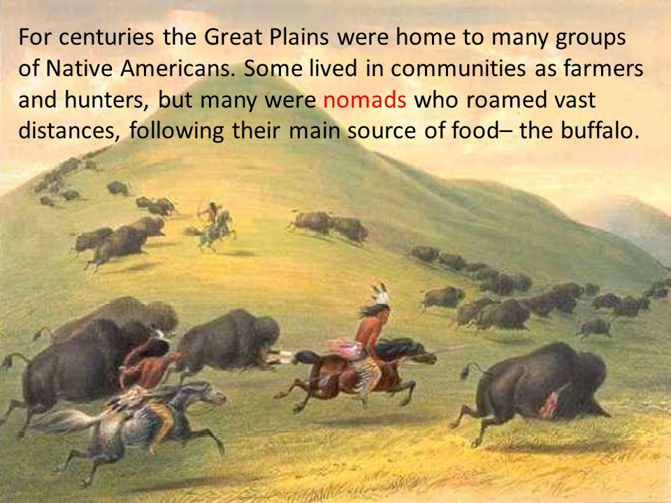 For centuries the Great Plains were home to many groups of Native Americans. Some lived in communities as farmers and hunters, but many were nomads wh