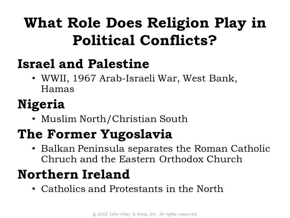 Israel and Palestine WWII, 1967 Arab-Israeli War, West Bank, Hamas Nigeria Muslim North/Christian South The Former Yugoslavia Balkan Peninsula separates the Roman Catholic Chruch and the Eastern Orthodox Church Northern Ireland Catholics and Protestants in the North © 2012 John Wiley & Sons, Inc.