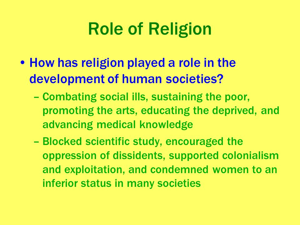 Role of Religion How has religion played a role in the development of human societies? –Combating social ills, sustaining the poor, promoting the arts
