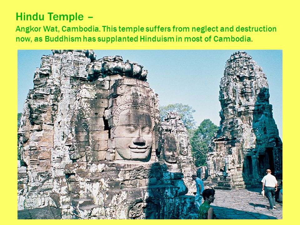 Hindu Temple – Angkor Wat, Cambodia. This temple suffers from neglect and destruction now, as Buddhism has supplanted Hinduism in most of Cambodia.