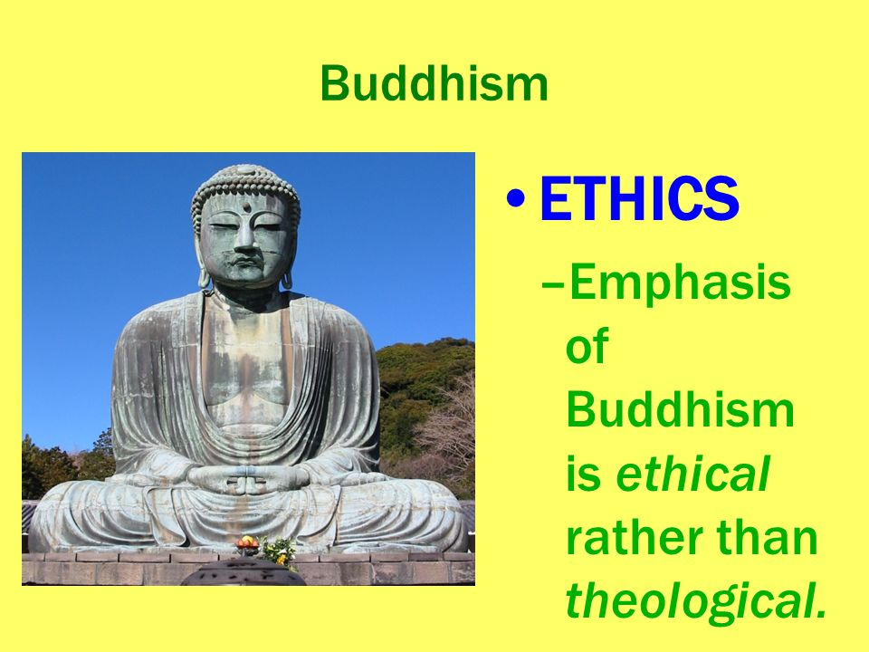 Buddhism ETHICS –Emphasis of Buddhism is ethical rather than theological.