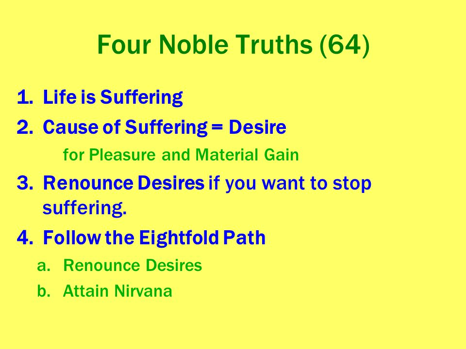 Four Noble Truths (64) 1.Life is Suffering 2.Cause of Suffering = Desire for Pleasure and Material Gain 3.Renounce Desires if you want to stop sufferi