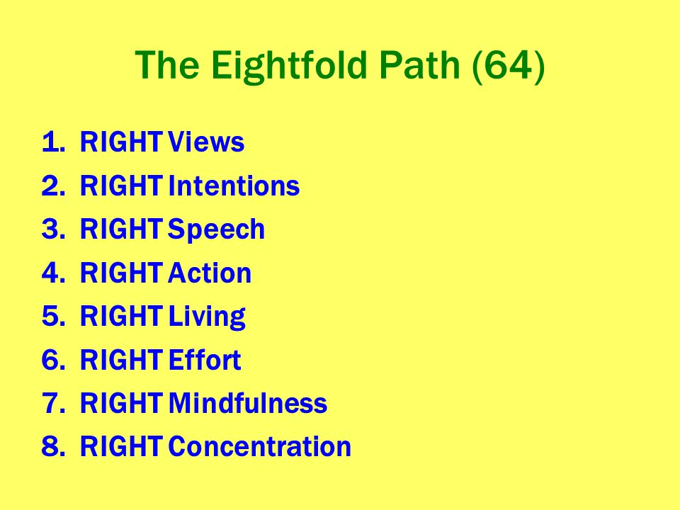 The Eightfold Path (64) 1.RIGHT Views 2.RIGHT Intentions 3.RIGHT Speech 4.RIGHT Action 5.RIGHT Living 6.RIGHT Effort 7.RIGHT Mindfulness 8.RIGHT Conce
