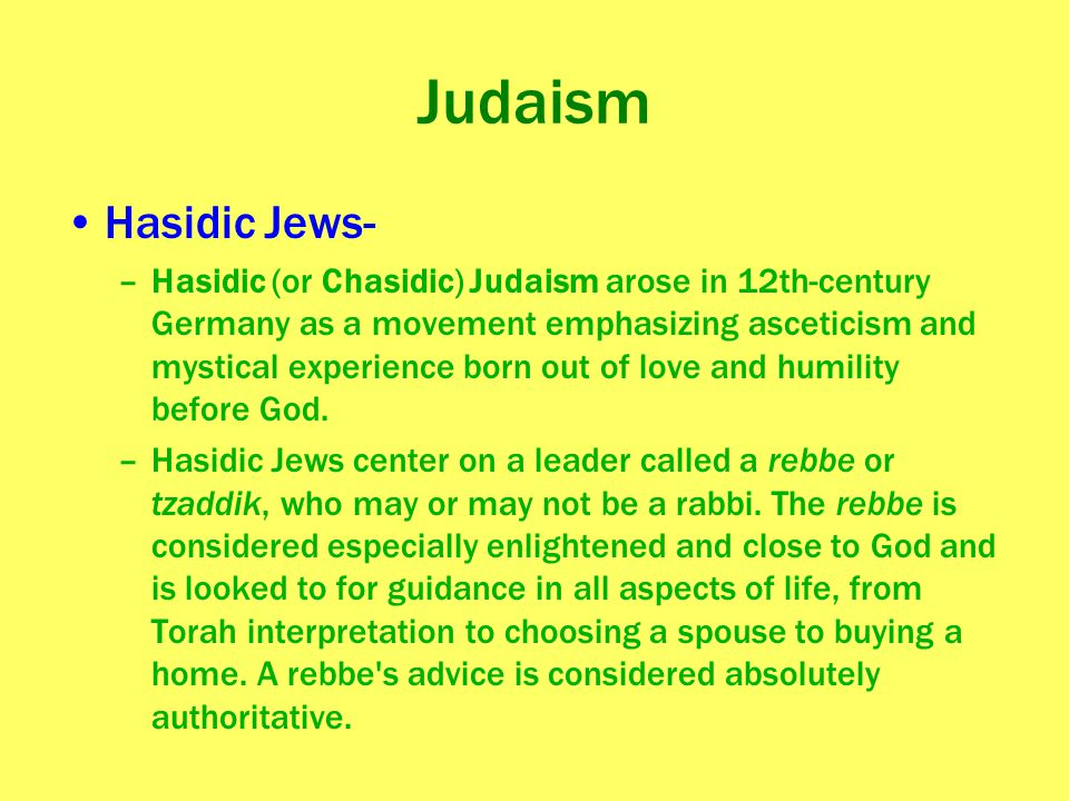 Judaism Hasidic Jews- –Hasidic (or Chasidic) Judaism arose in 12th-century Germany as a movement emphasizing asceticism and mystical experience born o