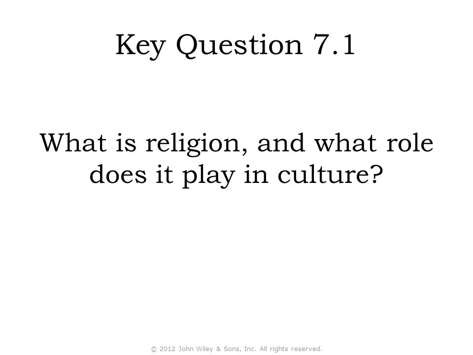 Key Question 7.1 What is religion, and what role does it play in culture? © 2012 John Wiley & Sons, Inc. All rights reserved.