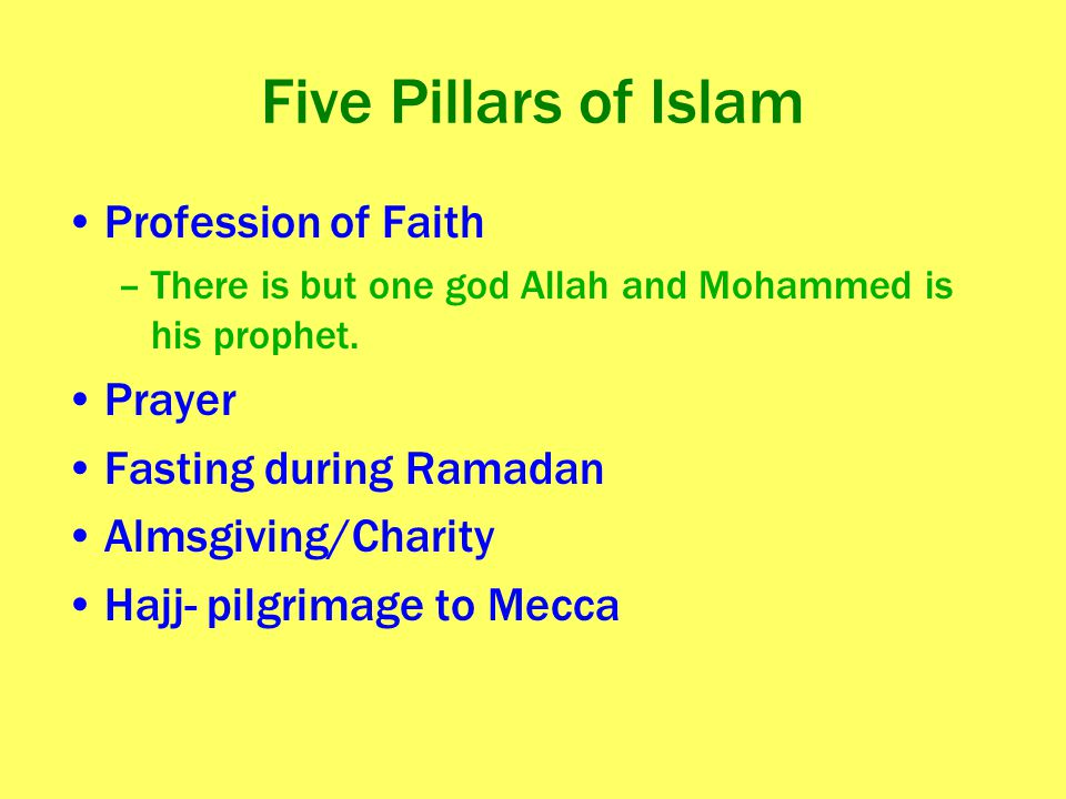 Five Pillars of Islam Profession of Faith –There is but one god Allah and Mohammed is his prophet. Prayer Fasting during Ramadan Almsgiving/Charity Ha