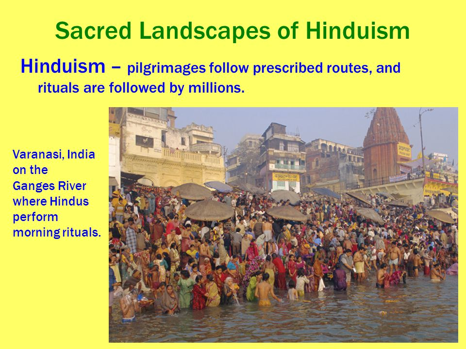 Sacred Landscapes of Hinduism Hinduism – pilgrimages follow prescribed routes, and rituals are followed by millions. Varanasi, India on the Ganges Riv