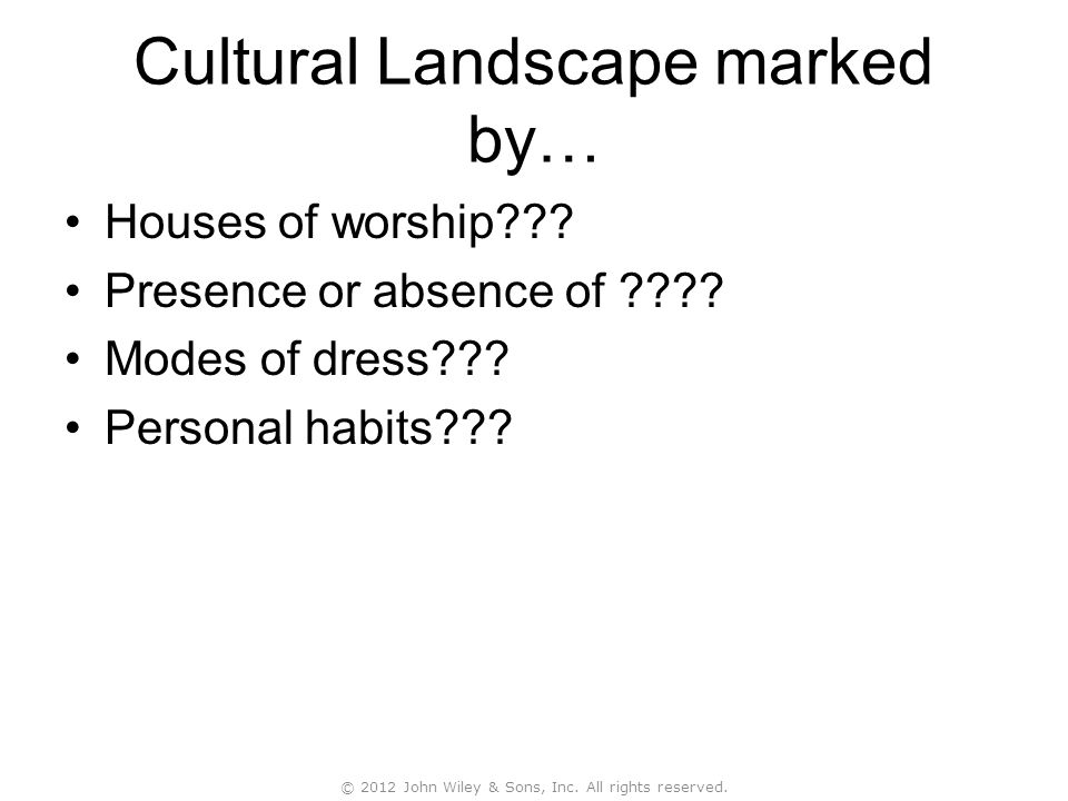 Cultural Landscape marked by… Houses of worship??? Presence or absence of ???? Modes of dress??? Personal habits??? © 2012 John Wiley & Sons, Inc. All