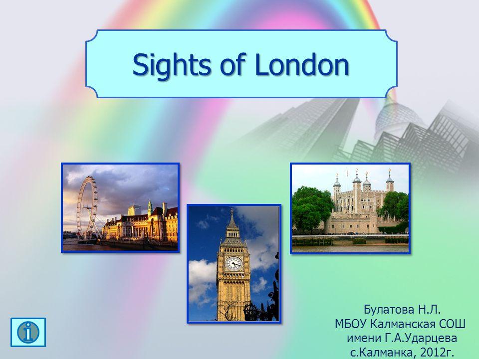 Sights of London Булатова Н.Л. МБОУ Калманская СОШ имени Г.А.Ударцева с.Калманка, 2012г.