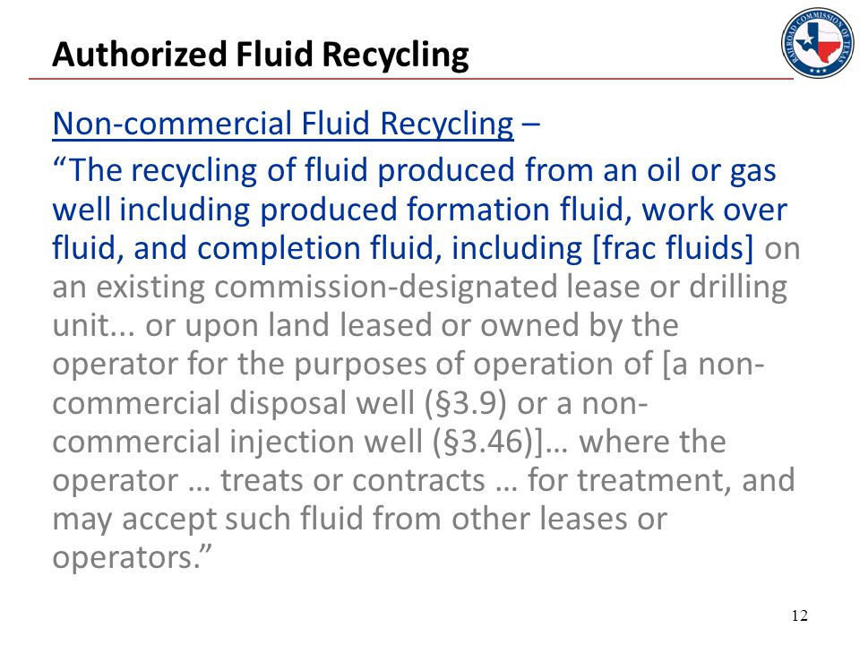 Authorized Fluid Recycling Non-commercial Fluid Recycling – The recycling of fluid produced from an oil or gas well including produced formation fluid, work over fluid, and completion fluid, including [frac fluids] on an existing commission-designated lease or drilling unit...