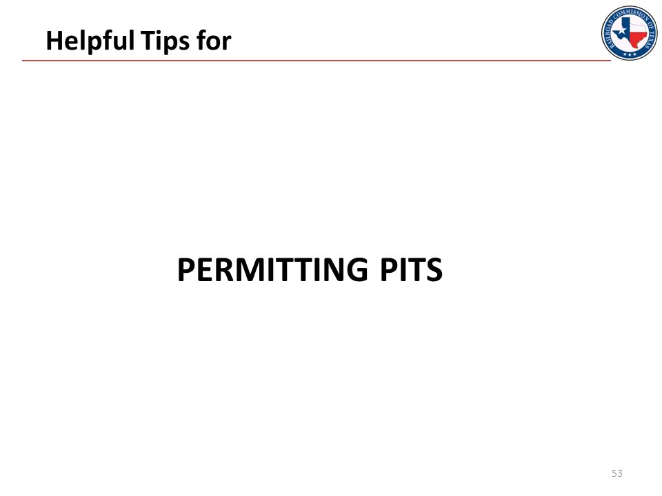 Permitting Pits Submit an Application for Permit to Maintain and Use a Pit (Form H-11) to Austin and District Office And the supplemental information required by the back of the Form H-11 http://www.rrc.state.tx.us/oil-gas/forms/oil-gas-forms- library/oil-gas-forms-in-alphabetical-order/ 54