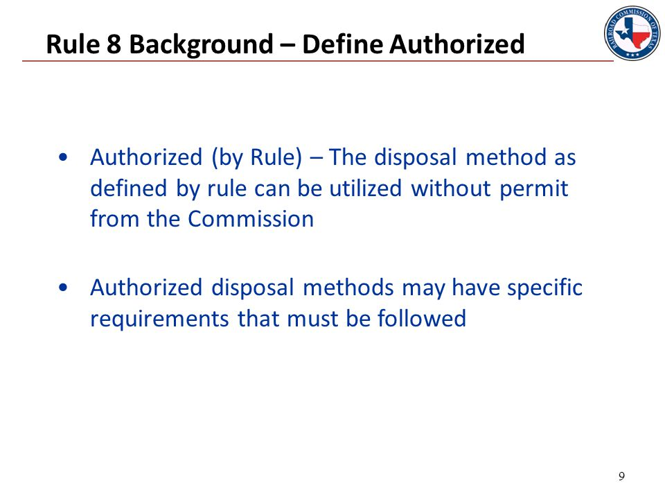 Rule 8 Background – Define Authorized Authorized (by Rule) – The disposal method as defined by rule can be utilized without permit from the Commission Authorized disposal methods may have specific requirements that must be followed 9