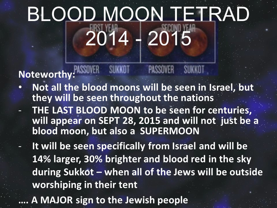 BLOOD MOON TETRAD 2014 - 2015 Noteworthy: Not all the blood moons will be seen in Israel, but they will be seen throughout the nations -THE LAST BLOOD MOON to be seen for centuries, will appear on SEPT 28, 2015 and will not just be a blood moon, but also a SUPERMOON -It will be seen specifically from Israel and will be 14% larger, 30% brighter and blood red in the sky during Sukkot – when all of the Jews will be outside worshiping in their tent ….