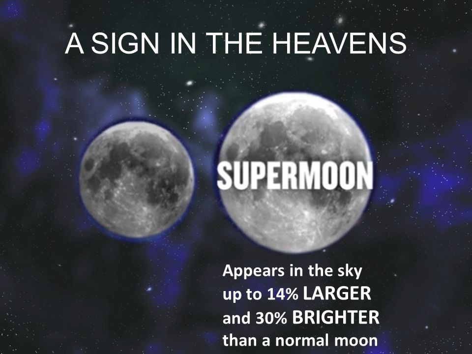 A SIGN IN THE HEAVENS Appears in the sky up to 14% LARGER and 30% BRIGHTER than a normal moon