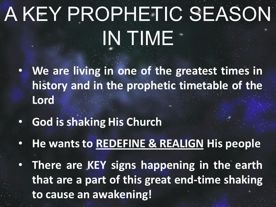 A KEY PROPHETIC SEASON IN TIME We are living in one of the greatest times in history and in the prophetic timetable of the Lord God is shaking His Church He wants to REDEFINE & REALIGN His people There are KEY signs happening in the earth that are a part of this great end-time shaking to cause an awakening!