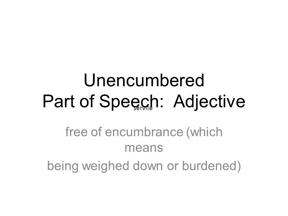 Unencumbered Part of Speech: Adjective free of encumbrance (which means being weighed down or burdened) servile
