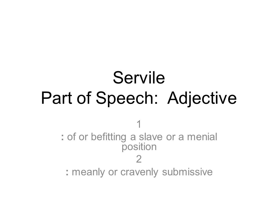 Servile Part of Speech: Adjective 1 : of or befitting a slave or a menial position 2 : meanly or cravenly submissive