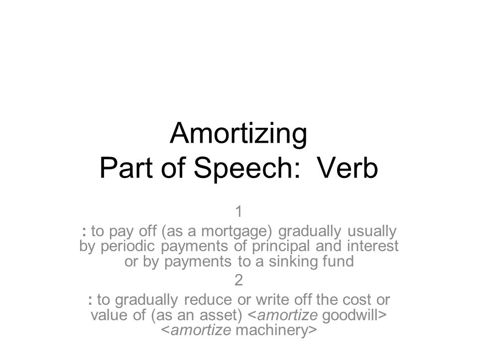 Amortizing Part of Speech: Verb 1 : to pay off (as a mortgage) gradually usually by periodic payments of principal and interest or by payments to a sinking fund 2 : to gradually reduce or write off the cost or value of (as an asset)