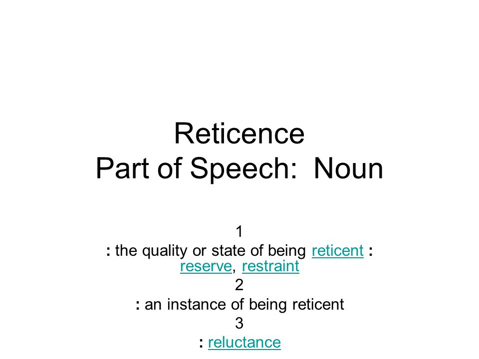 Reticence Part of Speech: Noun 1 : the quality or state of being reticent : reserve, restraintreticent reserverestraint 2 : an instance of being reticent 3 : reluctancereluctance