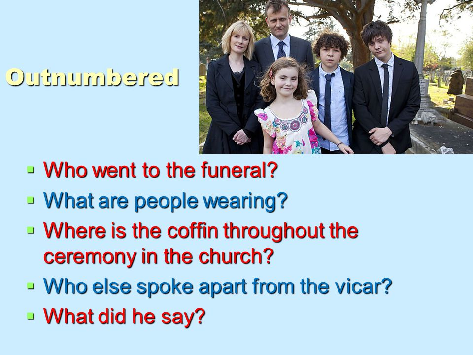 Outnumbered  Who went to the funeral.  What are people wearing.