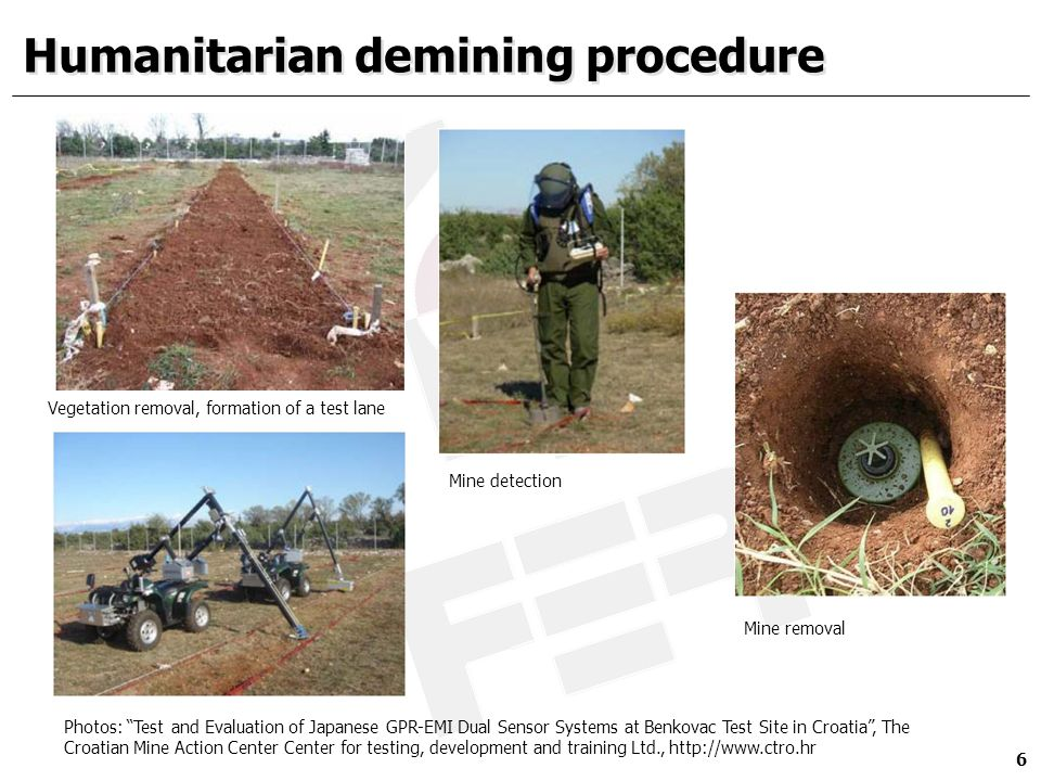 Humanitarian demining procedure 6 Vegetation removal, formation of a test lane Photos: Test and Evaluation of Japanese GPR-EMI Dual Sensor Systems at Benkovac Test Site in Croatia , The Croatian Mine Action Center Center for testing, development and training Ltd., http://www.ctro.hr Mine detection Mine removal