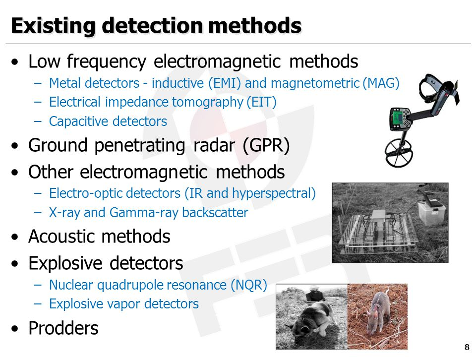 Existing detection methods Low frequency electromagnetic methods –Metal detectors - inductive (EMI) and magnetometric (MAG) –Electrical impedance tomography (EIT) –Capacitive detectors Ground penetrating radar (GPR) Other electromagnetic methods –Electro-optic detectors (IR and hyperspectral) –X-ray and Gamma-ray backscatter Acoustic methods Explosive detectors –Nuclear quadrupole resonance (NQR) –Explosive vapor detectors Prodders 8