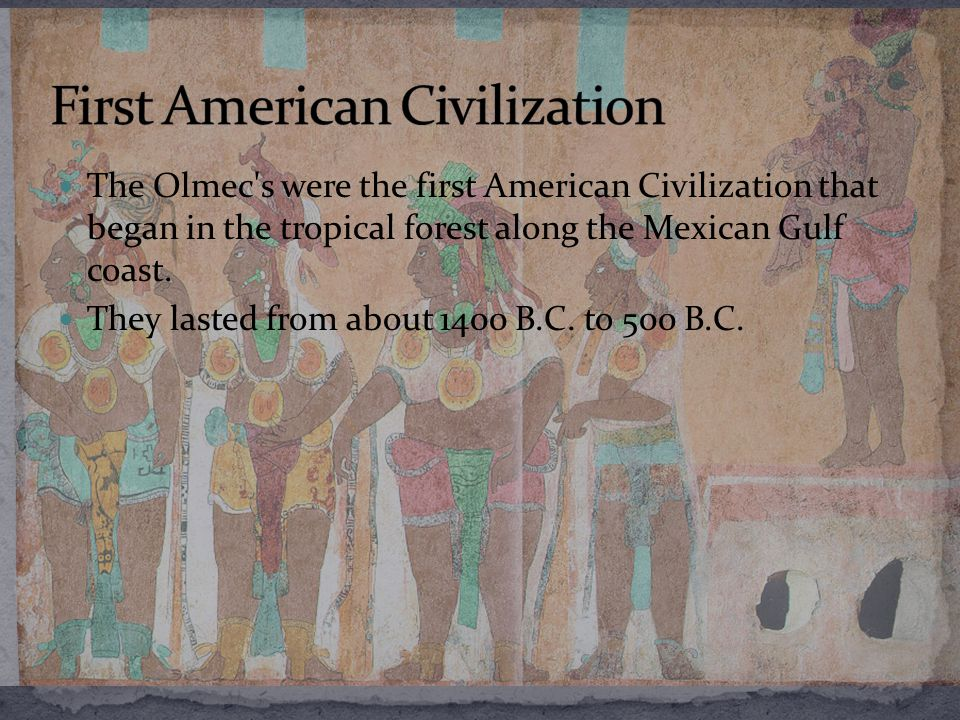 The Olmec s were the first American Civilization that began in the tropical forest along the Mexican Gulf coast.