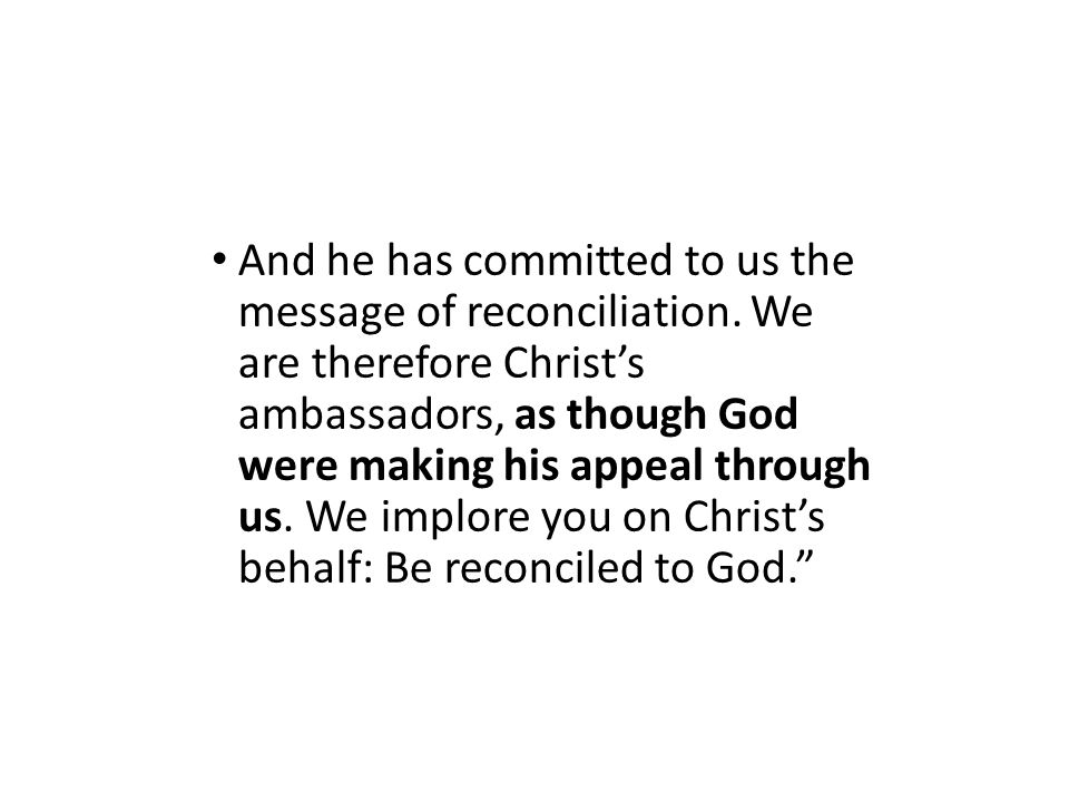And he has committed to us the message of reconciliation. We are therefore Christ's ambassadors, as though God were making his appeal through us. We i