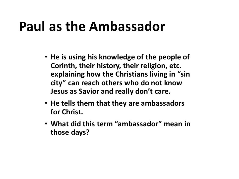 Paul as the Ambassador He is using his knowledge of the people of Corinth, their history, their religion, etc. explaining how the Christians living in
