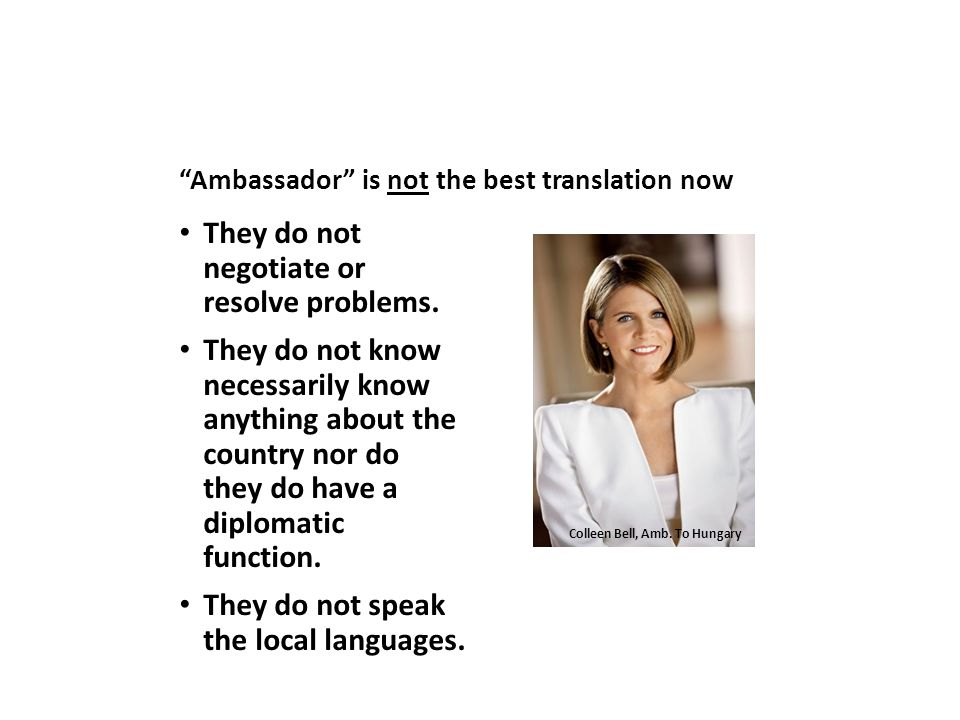 """""""Ambassador"""" is not the best translation now They do not negotiate or resolve problems. They do not know necessarily know anything about the country n"""