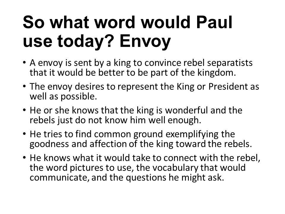 So what word would Paul use today? Envoy A envoy is sent by a king to convince rebel separatists that it would be better to be part of the kingdom. Th