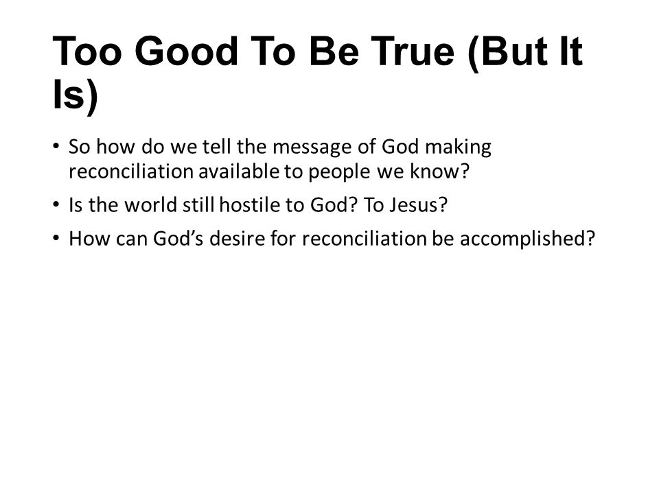 Too Good To Be True (But It Is) So how do we tell the message of God making reconciliation available to people we know? Is the world still hostile to