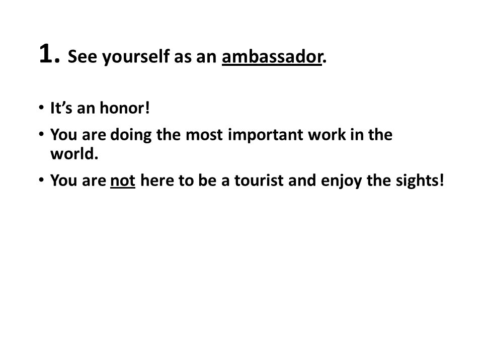 1. See yourself as an ambassador. It's an honor! You are doing the most important work in the world. You are not here to be a tourist and enjoy the si