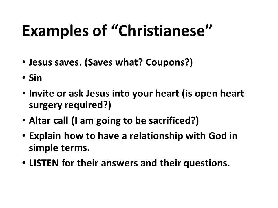 """Examples of """"Christianese"""" Jesus saves. (Saves what? Coupons?) Sin Invite or ask Jesus into your heart (is open heart surgery required?) Altar call (I"""
