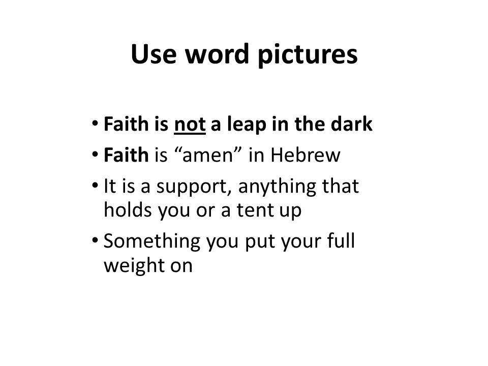 Use word pictures Faith is not a leap in the dark Faith is amen in Hebrew It is a support, anything that holds you or a tent up Something you put your full weight on