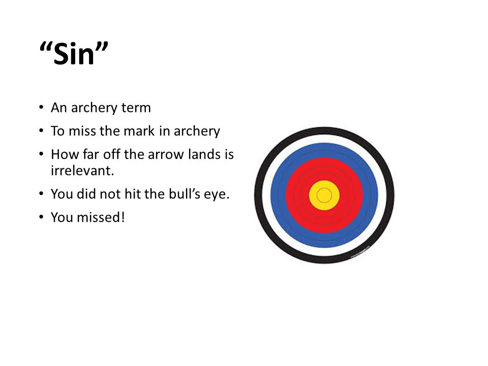 """""""Sin"""" An archery term To miss the mark in archery How far off the arrow lands is irrelevant. You did not hit the bull's eye. You missed!"""