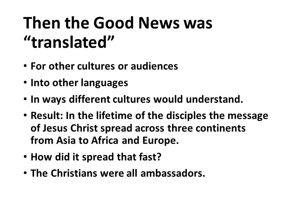 Then the Good News was translated For other cultures or audiences Into other languages In ways different cultures would understand.
