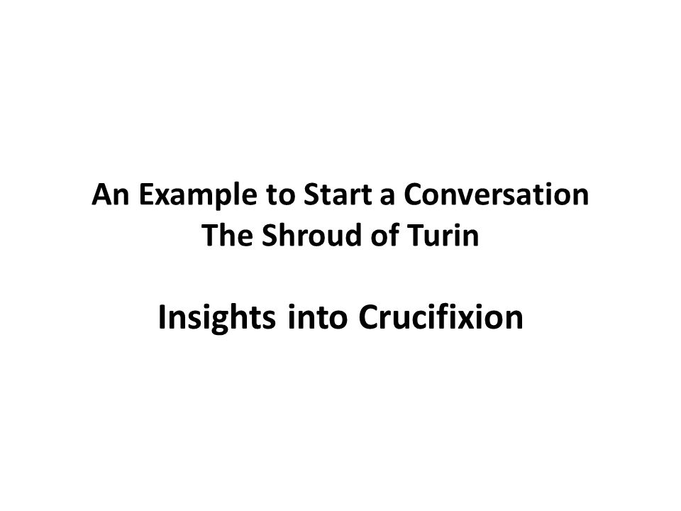 An Example to Start a Conversation The Shroud of Turin Insights into Crucifixion