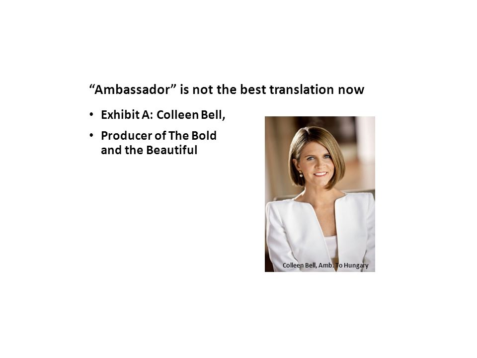 Ambassador is not the best translation now Exhibit A: Colleen Bell, Producer of The Bold and the Beautiful Colleen Bell, Amb.