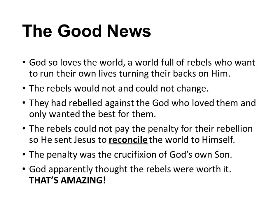 The Good News God so loves the world, a world full of rebels who want to run their own lives turning their backs on Him.