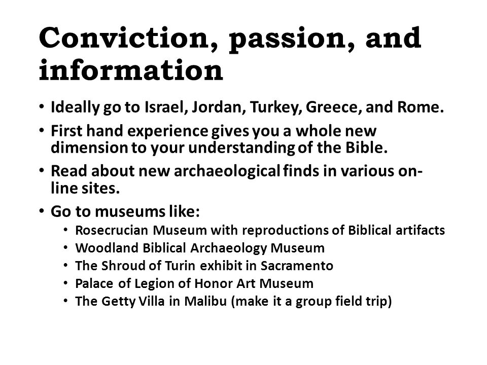 Conviction, passion, and information Ideally go to Israel, Jordan, Turkey, Greece, and Rome.