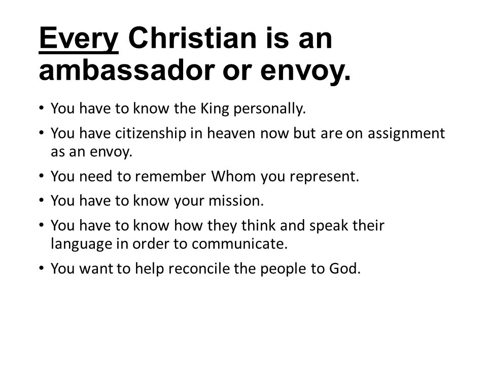 Every Christian is an ambassador or envoy. You have to know the King personally.