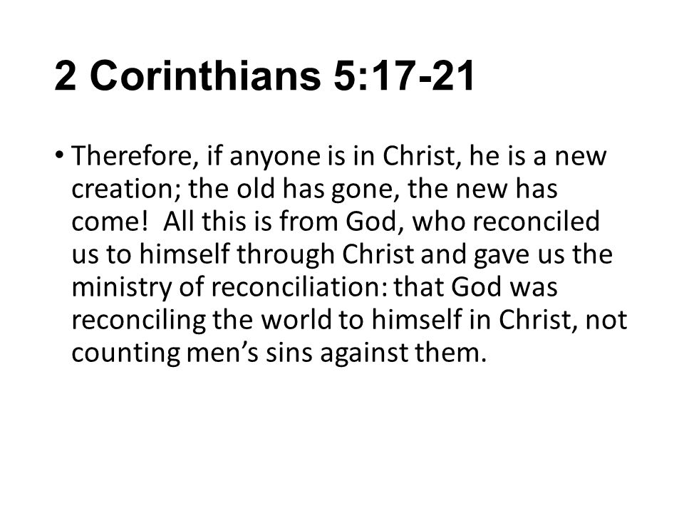 2 Corinthians 5:17-21 Therefore, if anyone is in Christ, he is a new creation; the old has gone, the new has come.